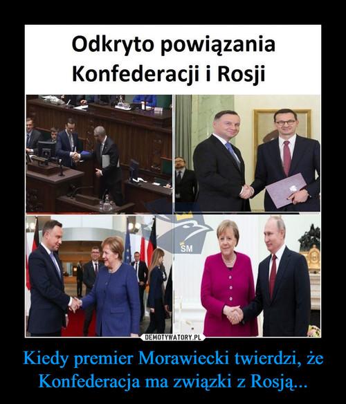 Kiedy premier Morawiecki twierdzi, że Konfederacja ma związki z Rosją...
