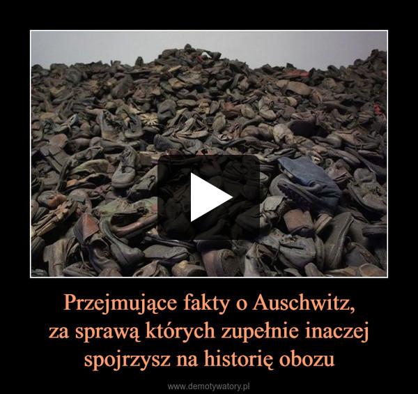 Przejmujące fakty o Auschwitz,za sprawą których zupełnie inaczej spojrzysz na historię obozu –