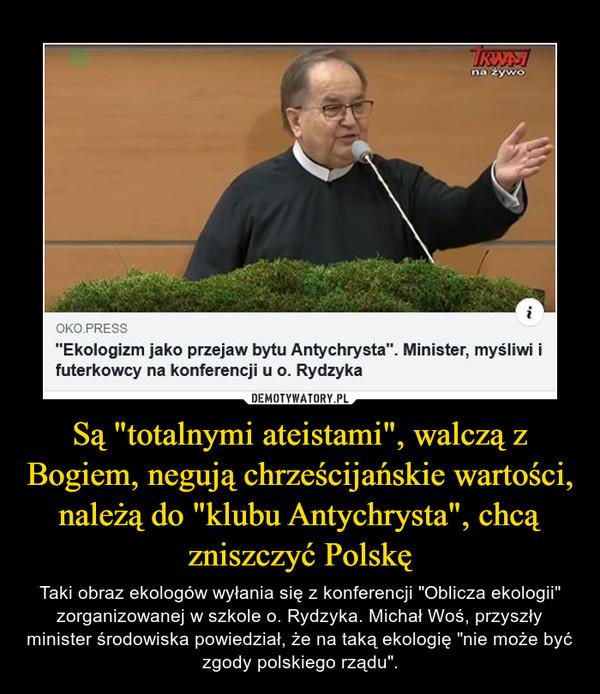 """Są """"totalnymi ateistami"""", walczą z Bogiem, negują chrześcijańskie wartości, należą do """"klubu Antychrysta"""", chcą zniszczyć Polskę – Taki obraz ekologów wyłania się z konferencji """"Oblicza ekologii"""" zorganizowanej w szkole o. Rydzyka. Michał Woś, przyszły minister środowiska powiedział, że na taką ekologię """"nie może być zgody polskiego rządu""""."""