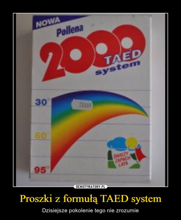 Proszki z formułą TAED system – Dzisiejsze pokolenie tego nie zrozumie