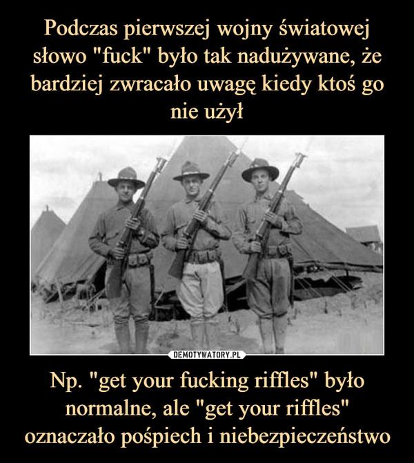 """Np. """"get your fucking riffles"""" było normalne, ale """"get your riffles"""" oznaczało pośpiech i niebezpieczeństwo –"""