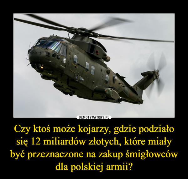 Czy ktoś może kojarzy, gdzie podziało się 12 miliardów złotych, które miały być przeznaczone na zakup śmigłowców dla polskiej armii? –