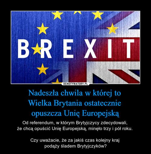 Nadeszła chwila w której to  Wielka Brytania ostatecznie  opuszcza Unię Europejską
