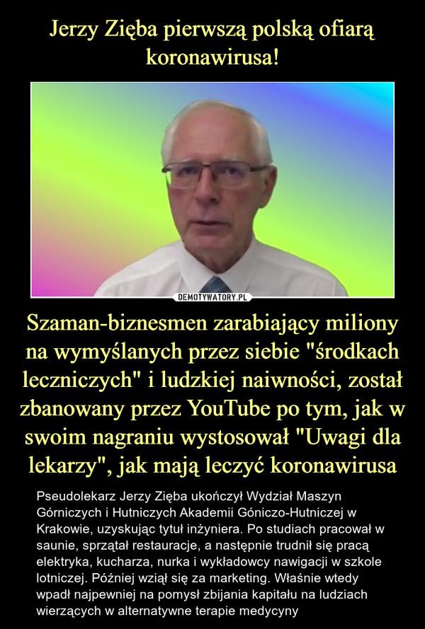 """Szaman-biznesmen zarabiający miliony na wymyślanych przez siebie """"środkach leczniczych"""" i ludzkiej naiwności, został zbanowany przez YouTube po tym, jak w swoim nagraniu wystosował """"Uwagi dla lekarzy"""", jak mają leczyć koronawirusa – Pseudolekarz Jerzy Zięba ukończył Wydział Maszyn Górniczych i Hutniczych Akademii Góniczo-Hutniczej w Krakowie, uzyskując tytuł inżyniera. Po studiach pracował w saunie, sprzątał restauracje, a następnie trudnił się pracą elektryka, kucharza, nurka i wykładowcy nawigacji w szkole lotniczej. Później wziął się za marketing. Właśnie wtedy wpadł najpewniej na pomysł zbijania kapitału na ludziach wierzących w alternatywne terapie medycyny"""