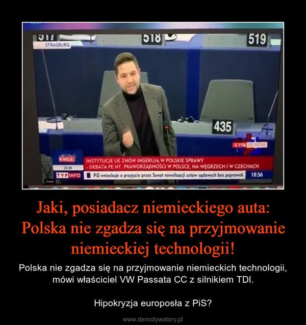 Jaki, posiadacz niemieckiego auta: Polska nie zgadza się na przyjmowanie niemieckiej technologii! – Polska nie zgadza się na przyjmowanie niemieckich technologii, mówi właściciel VW Passata CC z silnikiem TDI.Hipokryzja europosła z PiS?