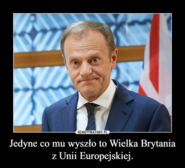 Jedyne co mu wyszło to Wielka Brytania z Unii Europejskiej. –