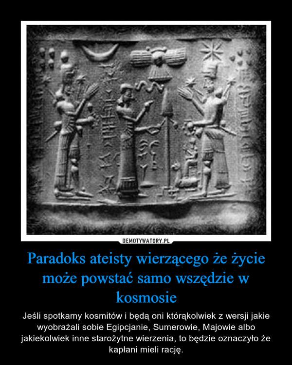 Paradoks ateisty wierzącego że życie może powstać samo wszędzie w kosmosie – Jeśli spotkamy kosmitów i będą oni którąkolwiek z wersji jakie wyobrażali sobie Egipcjanie, Sumerowie, Majowie albo jakiekolwiek inne starożytne wierzenia, to będzie oznaczyło że kapłani mieli rację.