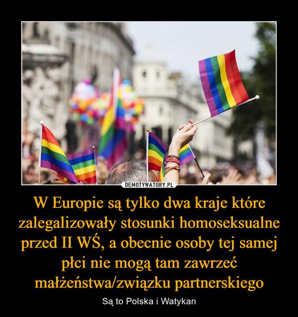 W Europie są tylko dwa kraje które zalegalizowały stosunki homoseksualne przed II WŚ, a obecnie osoby tej samej płci nie mogą tam zawrzeć małżeństwa/związku partnerskiego – Są to Polska i Watykan