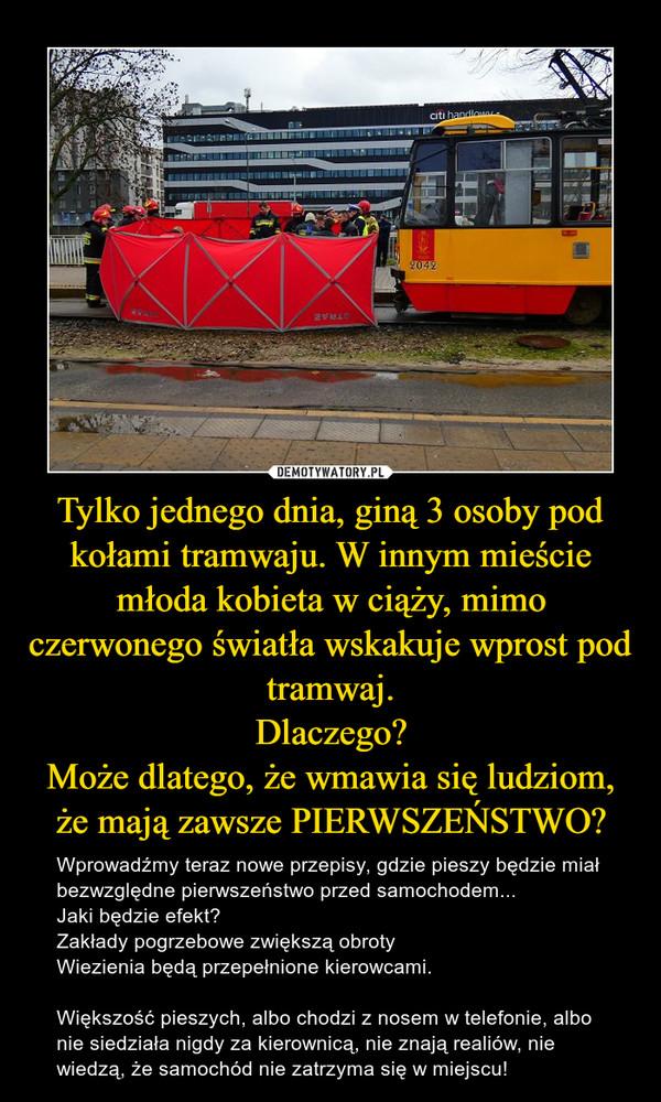 Tylko jednego dnia, giną 3 osoby pod kołami tramwaju. W innym mieście młoda kobieta w ciąży, mimo czerwonego światła wskakuje wprost pod tramwaj.Dlaczego?Może dlatego, że wmawia się ludziom, że mają zawsze PIERWSZEŃSTWO? – Wprowadźmy teraz nowe przepisy, gdzie pieszy będzie miał bezwzględne pierwszeństwo przed samochodem...Jaki będzie efekt?Zakłady pogrzebowe zwiększą obrotyWiezienia będą przepełnione kierowcami.Większość pieszych, albo chodzi z nosem w telefonie, albo nie siedziała nigdy za kierownicą, nie znają realiów, nie wiedzą, że samochód nie zatrzyma się w miejscu!