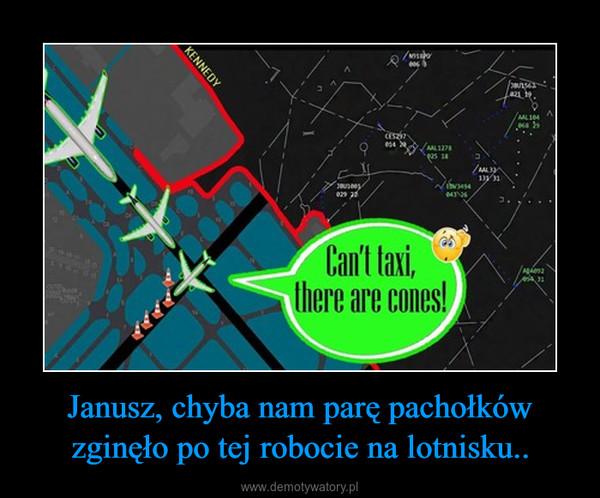 Janusz, chyba nam parę pachołków zginęło po tej robocie na lotnisku.. –