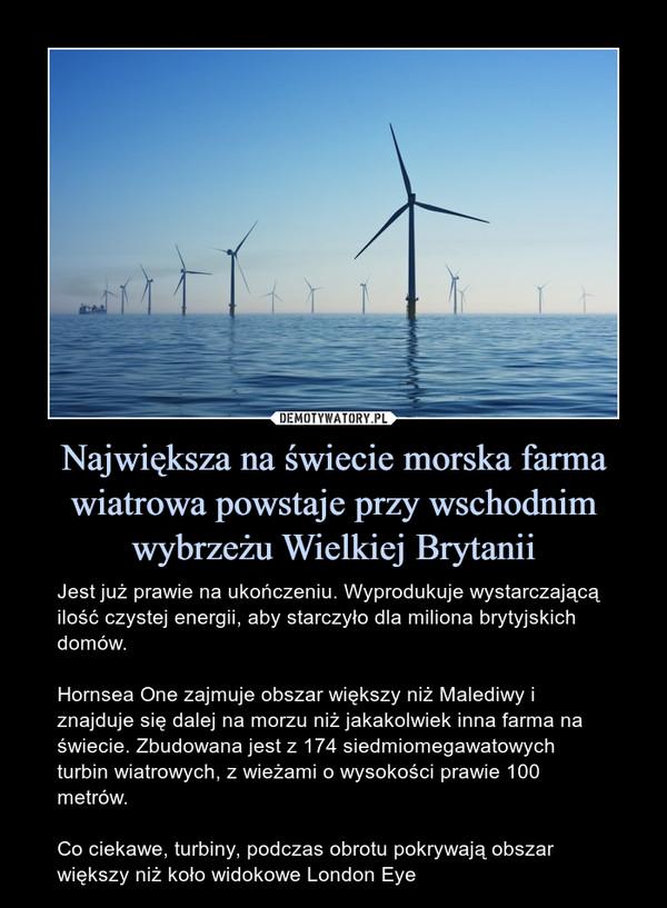 Największa na świecie morska farma wiatrowa powstaje przy wschodnim wybrzeżu Wielkiej Brytanii – Jest już prawie na ukończeniu. Wyprodukuje wystarczającą ilość czystej energii, aby starczyło dla miliona brytyjskich domów.Hornsea One zajmuje obszar większy niż Malediwy i znajduje się dalej na morzu niż jakakolwiek inna farma na świecie. Zbudowana jest z 174 siedmiomegawatowych turbin wiatrowych, z wieżami o wysokości prawie 100 metrów.Co ciekawe, turbiny, podczas obrotu pokrywają obszar większy niż koło widokowe London Eye