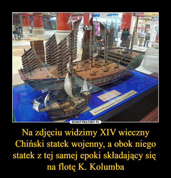 Na zdjęciu widzimy XIV wieczny Chiński statek wojenny, a obok niego statek z tej samej epoki składający się na flotę K. Kolumba –