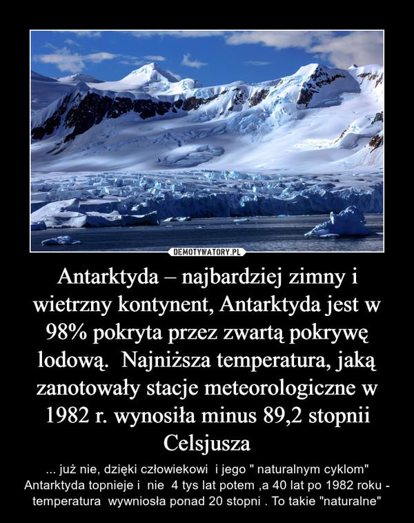 """Antarktyda – najbardziej zimny i wietrzny kontynent, Antarktyda jest w 98% pokryta przez zwartą pokrywę lodową.  Najniższa temperatura, jaką zanotowały stacje meteorologiczne w 1982 r. wynosiła minus 89,2 stopnii Celsjusza – ... już nie, dzięki człowiekowi  i jego """" naturalnym cyklom"""" Antarktyda topnieje i  nie  4 tys lat potem ,a 40 lat po 1982 roku - temperatura  wywniosła ponad 20 stopni . To takie """"naturalne"""""""