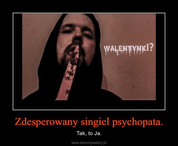 Zdesperowany singiel psychopata. – Tak, to Ja.