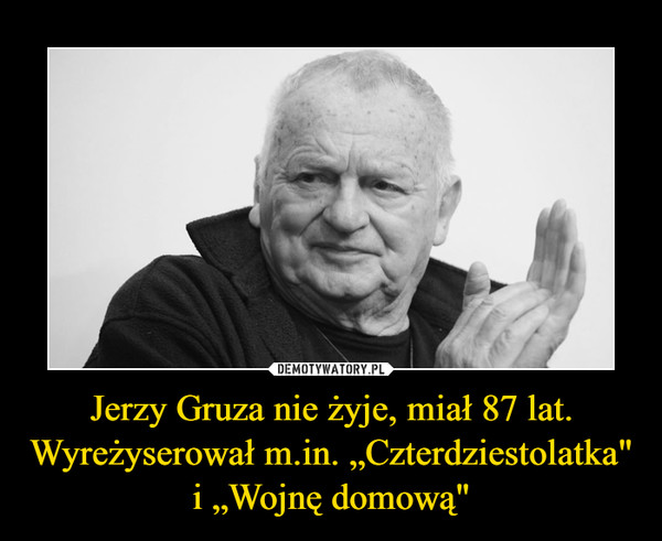 """Jerzy Gruza nie żyje, miał 87 lat. Wyreżyserował m.in. """"Czterdziestolatka"""" i """"Wojnę domową"""" –"""