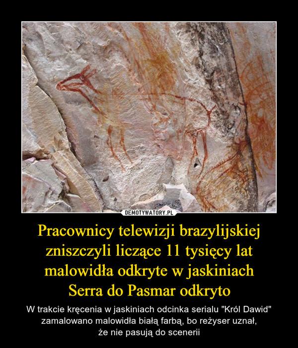 """Pracownicy telewizji brazylijskiej zniszczyli liczące 11 tysięcy lat malowidła odkryte w jaskiniachSerra do Pasmar odkryto – W trakcie kręcenia w jaskiniach odcinka serialu """"Król Dawid"""" zamalowano malowidła białą farbą, bo reżyser uznał,że nie pasują do scenerii"""