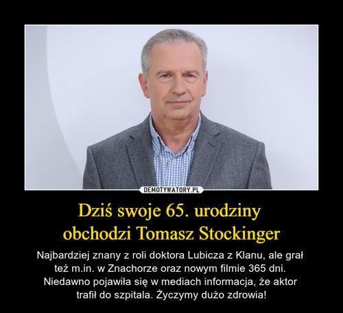 Dziś swoje 65. urodziny  obchodzi Tomasz Stockinger