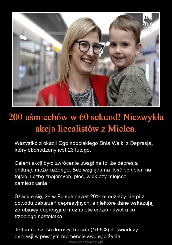 200 uśmiechów w 60 sekund! Niezwykła akcja licealistów z Mielca. – Wszystko z okazji Ogólnopolskiego Dnia Walki z Depresją, który obchodzony jest 23 lutego.Celem akcji było zwrócenie uwagi na to, że depresja dotknąć może każdego. Bez względu na ilość polubień na fejsie, liczbę znajomych, płeć, wiek czy miejsce zamieszkania.Szacuje się, że w Polsce nawet 20% młodzieży cierpi z powodu zaburzeń depresyjnych, a niektóre dane wskazują, że objawy depresyjne można stwierdzić nawet u co trzeciego nastolatka.Jedna na sześć dorosłych osób (16,6%) doświadczy depresji w pewnym momencie swojego życia.