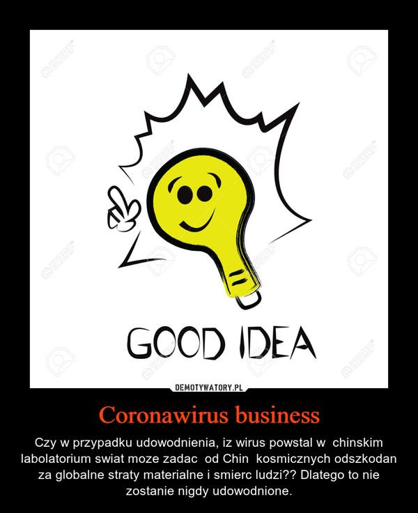 Coronawirus business – Czy w przypadku udowodnienia, iz wirus powstal w  chinskim labolatorium swiat moze zadac  od Chin  kosmicznych odszkodan za globalne straty materialne i smierc ludzi?? Dlatego to nie zostanie nigdy udowodnione.