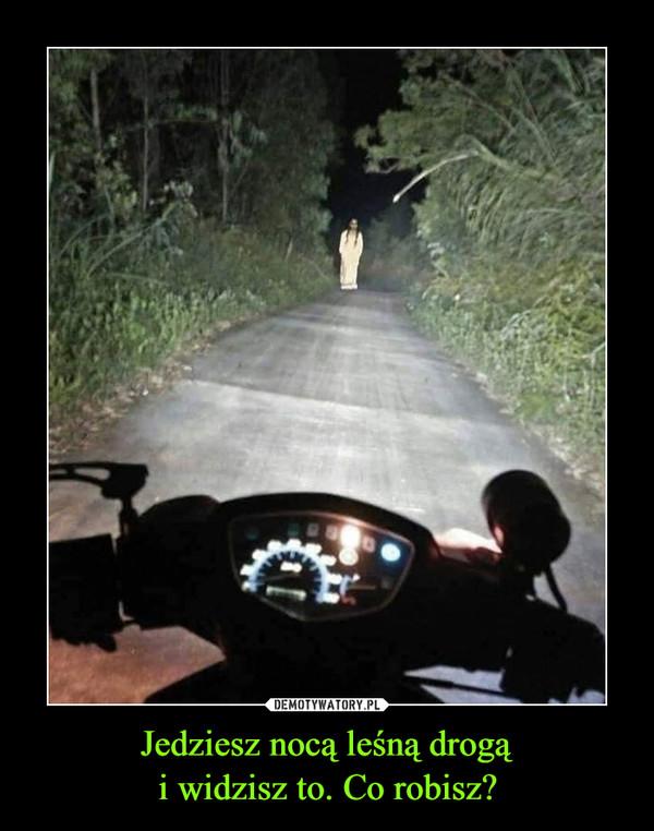 Jedziesz nocą leśną drogąi widzisz to. Co robisz? –