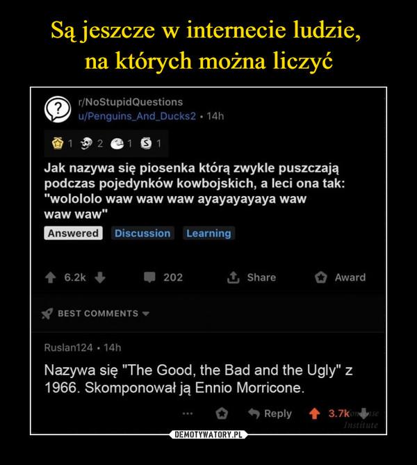 """–  Jak nazywa się piosenka którą zwykle puszczająpodczas pojedynków kowbojskich, a leci ona tak:""""wolololo waw waw waw ayayayayaya wawwaw waw""""Nazywa się """"The Good, the Bad and the Ugly"""" z1966. Skomponował ją Ennio Morricone."""