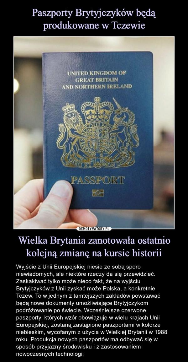 Wielka Brytania zanotowała ostatnio kolejną zmianę na kursie historii – Wyjście z Unii Europejskiej niesie ze sobą sporo niewiadomych, ale niektóre rzeczy da się przewidzieć. Zaskakiwać tylko może nieco fakt, że na wyjściu Brytyjczyków z Unii zyskać może Polska, a konkretnie Tczew. To w jednym z tamtejszych zakładów powstawać będą nowe dokumenty umożliwiające Brytyjczykom podróżowanie po świecie. Wcześniejsze czerwone paszporty, których wzór obowiązuje w wielu krajach Unii Europejskiej, zostaną zastąpione paszportami w kolorze niebieskim, wycofanym z użycia w Wielkiej Brytanii w 1988 roku. Produkcja nowych paszportów ma odbywać się w sposób przyjazny środowisku i z zastosowaniem nowoczesnych technologii