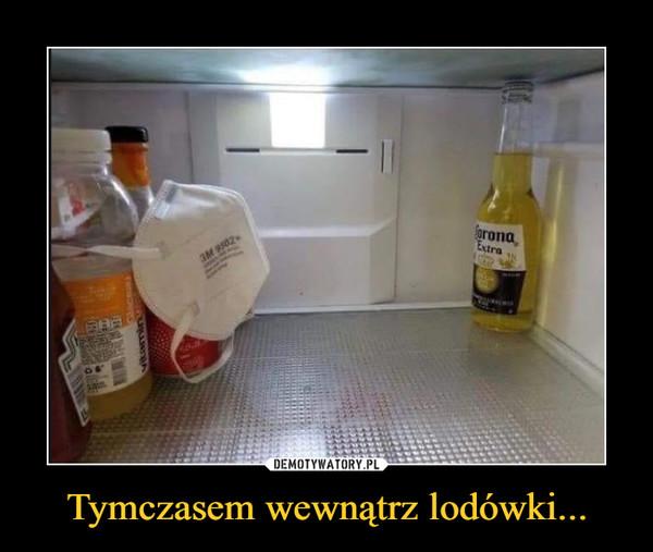 Tymczasem wewnątrz lodówki... –