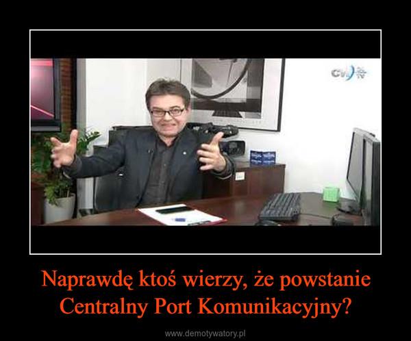 Naprawdę ktoś wierzy, że powstanie Centralny Port Komunikacyjny? –