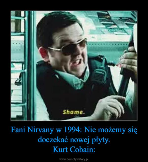Fani Nirvany w 1994: Nie możemy się doczekać nowej płyty.Kurt Cobain: –
