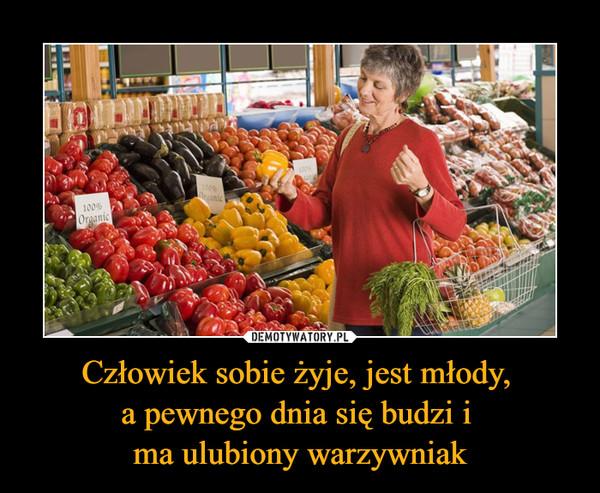 Człowiek sobie żyje, jest młody, a pewnego dnia się budzi i ma ulubiony warzywniak –