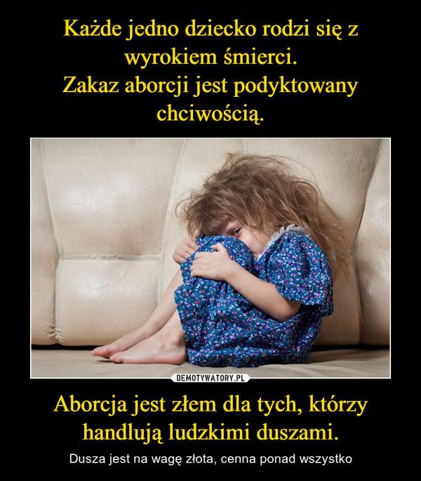Aborcja jest złem dla tych, którzy handlują ludzkimi duszami. – Dusza jest na wagę złota, cenna ponad wszystko