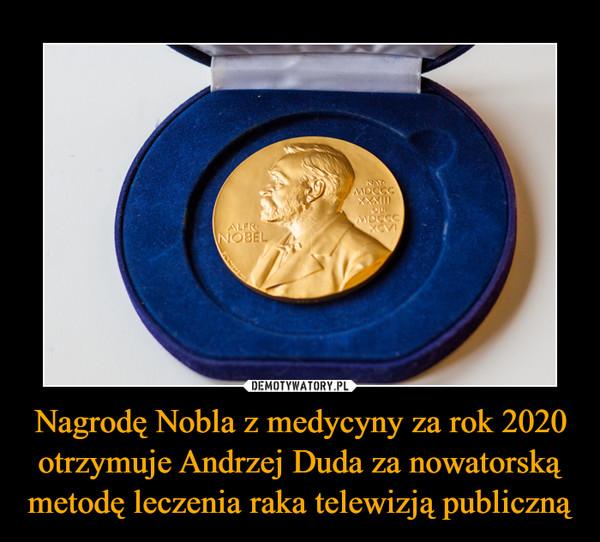 Nagrodę Nobla z medycyny za rok 2020 otrzymuje Andrzej Duda za nowatorską metodę leczenia raka telewizją publiczną –