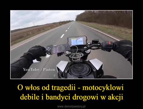 O włos od tragedii - motocyklowi debile i bandyci drogowi w akcji –