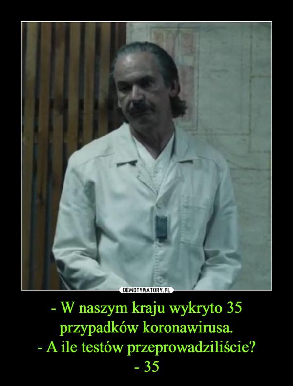 - W naszym kraju wykryto 35 przypadków koronawirusa.- A ile testów przeprowadziliście?- 35 –