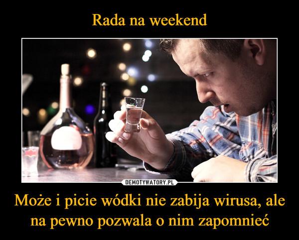 Może i picie wódki nie zabija wirusa, ale na pewno pozwala o nim zapomnieć –