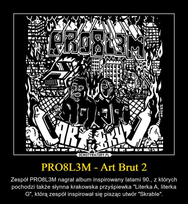 """PRO8L3M - Art Brut 2 – Zespół PRO8L3M nagrał album inspirowany latami 90., z których pochodzi także słynna krakowska przyśpiewka """"Literka A, literka G"""", którą zespół inspirował się pisząc utwór """"Skrable""""."""