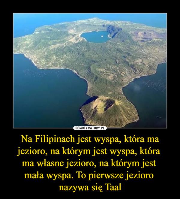 Na Filipinach jest wyspa, która ma jezioro, na którym jest wyspa, która ma własne jezioro, na którym jest mała wyspa. To pierwsze jezioro nazywa się Taal –