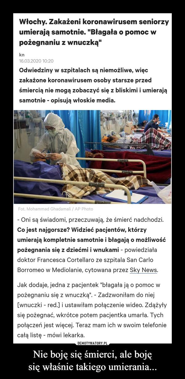"""Nie boję się śmierci, ale bojęsię właśnie takiego umierania... –  Włochy. Zakażeni koronawirusem seniorzyumierają samotnie. """"Błagała o pomoc wpożegnaniu z wnuczką""""kn16.03.2020 10:20Odwiedziny w szpitalach są niemożliwe, więczakażone koronawirusem osoby starsze przedśmiercią nie mogą zobaczyć się z bliskimi i umierająsamotnie - opisują włoskie media.Fot. Mohammad Ghadamali / AP Photo- Oni są świadomi, przeczuwają, że śmierć nadchodzi.Co jest najgorsze? Widzieć pacjentów, którzyumierają kompletnie samotnie i błagają o możliwośćpożegnania się z dziećmi i wnukami - powiedziaładoktor Francesca Cortellaro ze szpitala San CarloBorromeo w Mediolanie, cytowana przez Sky News.Jak dodaje, jedna z pacjentek """"błagała ją o pomoc wpożegnaniu się z wnuczką"""". - Zadzwoniłam do niej[wnuczki - red.] i ustawiłam połączenie wideo. Zdążyłysię pożegnać, wkrótce potem pacjentka umarła. Tychpołączeń jest więcej. Teraz mam ich w swoim telefoniecałą listę - mówi lekarka.DEMOTYWATORY.PLNie boję się śmierci, ale boję się właśnietakiego umierania..."""
