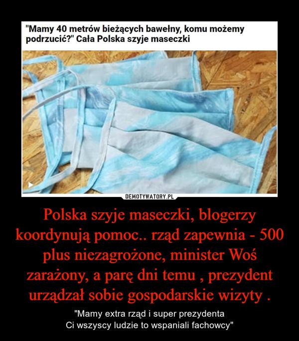 """Polska szyje maseczki, blogerzy koordynują pomoc.. rząd zapewnia - 500 plus niezagrożone, minister Woś zarażony, a parę dni temu , prezydent urządzał sobie gospodarskie wizyty . – """"Mamy extra rząd i super prezydentaCi wszyscy ludzie to wspaniali fachowcy"""""""