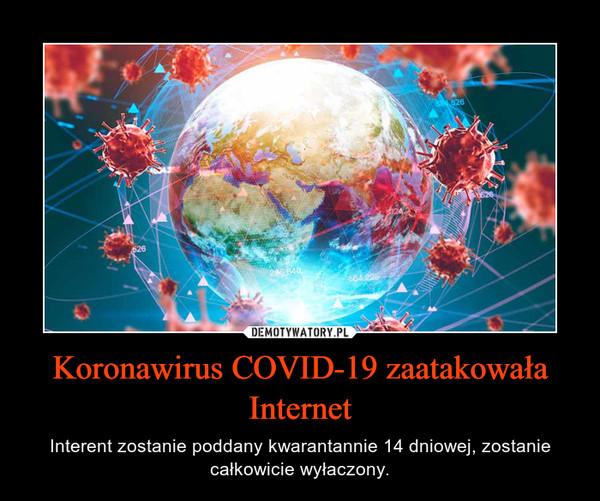Koronawirus COVID-19 zaatakowała Internet – Interent zostanie poddany kwarantannie 14 dniowej, zostanie całkowicie wyłaczony.