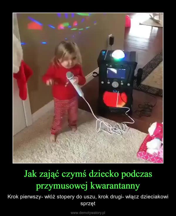 Jak zająć czymś dziecko podczas przymusowej kwarantanny – Krok pierwszy- włóż stopery do uszu, krok drugi- włącz dzieciakowi sprzęt