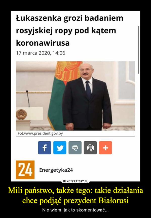 Mili państwo, także tego: takie działania chce podjąć prezydent Białorusi – Nie wiem, jak to skomentować...