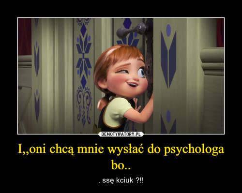 I,,oni chcą mnie wysłać do psychologa bo..