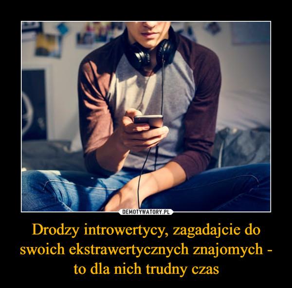 Drodzy introwertycy, zagadajcie do swoich ekstrawertycznych znajomych - to dla nich trudny czas –