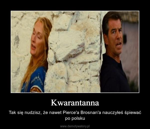 Kwarantanna – Tak się nudzisz, że nawet Pierce'a Brosnan'a nauczyłeś śpiewać po polsku