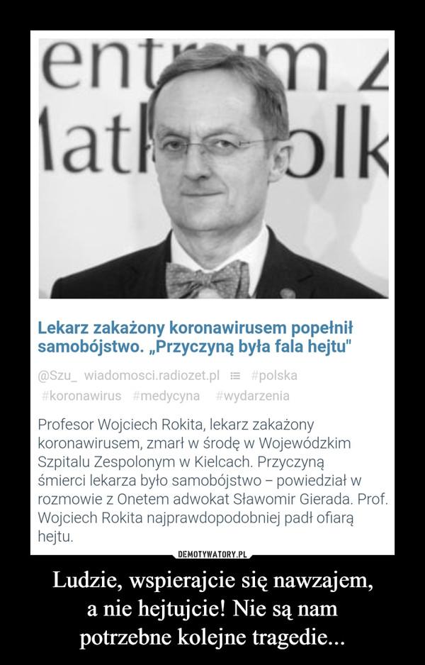 Ludzie, wspierajcie się nawzajem,a nie hejtujcie! Nie są nampotrzebne kolejne tragedie... –  Profesor Wojciech Rokita, lekarz zakażony koronawirusem, zmarł w środęw Wojewódzkim Szpitalu Zespolonym w Kielcach.Przyczyną śmiercilekarza byłosamobójstwo - powiedział w rozmowie z Onetemadwokat Sławomir Gierada.Prof. Wojciech Rokita najprawdopodobniej padł ofiarą hejtu.