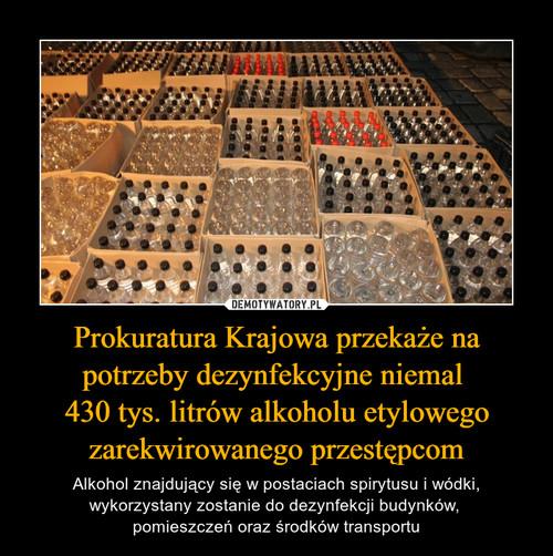 Prokuratura Krajowa przekaże na potrzeby dezynfekcyjne niemal  430 tys. litrów alkoholu etylowego zarekwirowanego przestępcom
