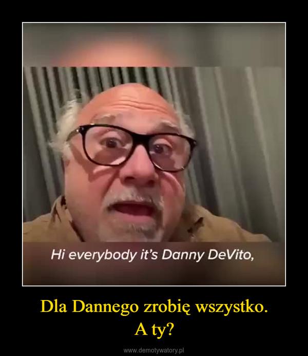 Dla Dannego zrobię wszystko.A ty? –