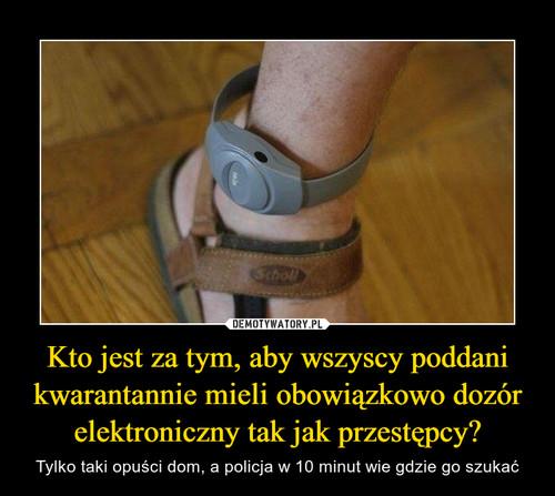 Kto jest za tym, aby wszyscy poddani kwarantannie mieli obowiązkowo dozór elektroniczny tak jak przestępcy?