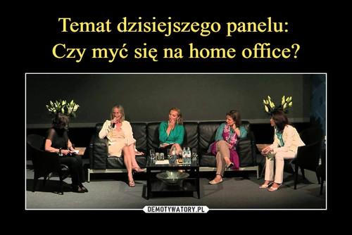 Temat dzisiejszego panelu:  Czy myć się na home office?
